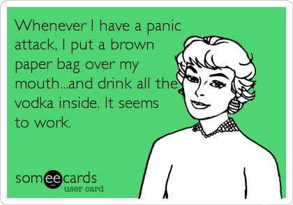 Whenever I have a panic attack, I put a brown paper bag over my mouth...and drink all the vodka inside. It seems to work.