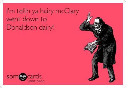 I'm tellin ya hairy mcClary went down to Donaldson dairy!