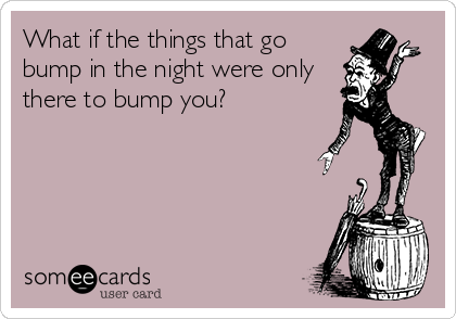What if the things that go bump in the night were only there to bump you?