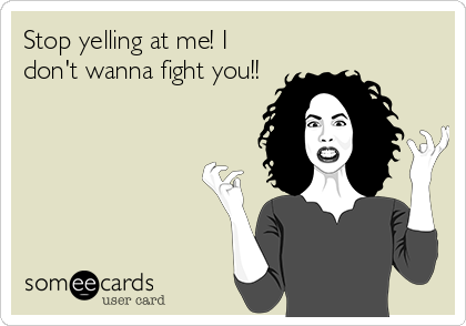 Stop yelling at me! I don't wanna fight you!!