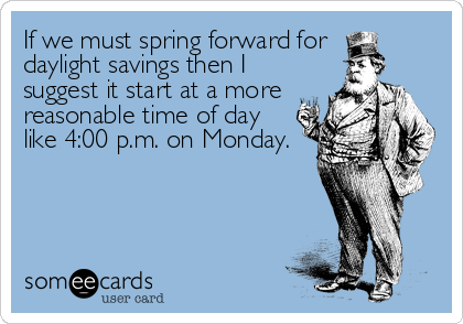 If we must spring forward for daylight savings then I suggest it start at a more reasonable time of day like 4:00 p.m. on Monday.