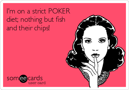I'm on a strict POKER diet; nothing but fish and their chips!