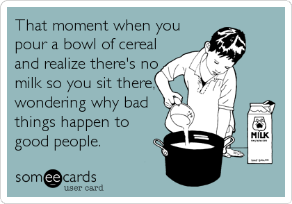 That moment when you pour a bowl of cereal and realize there's no milk so you sit there, wondering why bad things happen to good people.