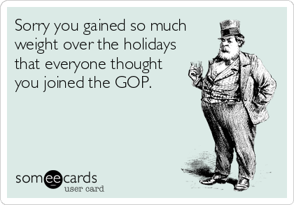 Sorry you gained so much weight over the holidays that everyone thought you joined the GOP.