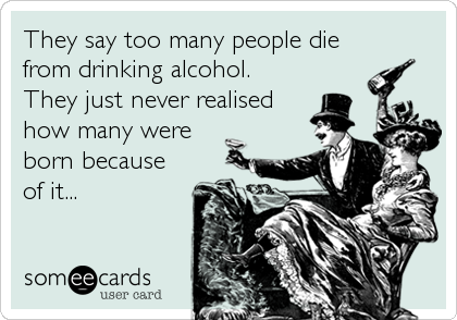 They say too many people die from drinking alcohol. They just never realised how many were born because of it...