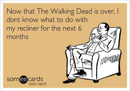 Now that The Walking Dead is over, I dont know what to do with my recliner for the next 6 months