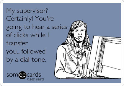 My supervisor? Certainly! You're going to hear a series of clicks while I transfer you....followed by a dial tone.