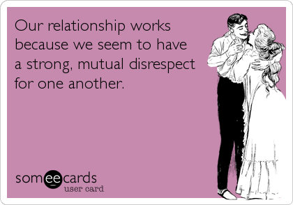 Our relationship works because we seem to have  a strong, mutual disrespect for one another.