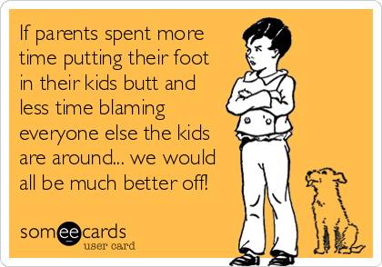 If parents spent more time putting their foot in their kids butt and less time blaming everyone else the kids are around... we would all be