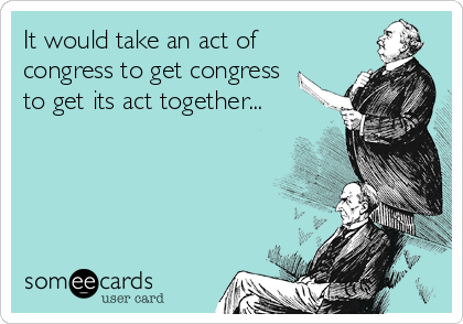 It would take an act of congress to get congress  to get its act together...