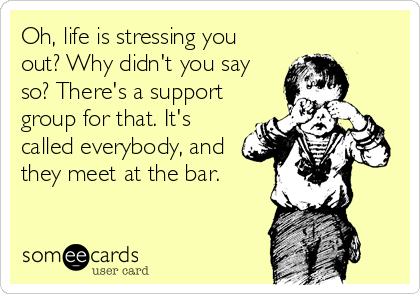 Oh, life is stressing you out? Why didn't you say so? There's a support group for that. It's called everybody, and they meet at the bar.