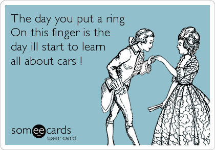 The day you put a ring  On this finger is the day ill start to learn all about cars !