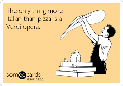 The only thing more Italian than pizza is a Verdi opera.