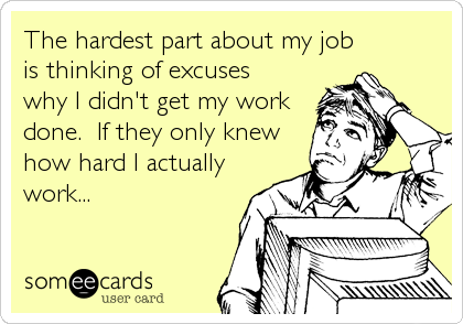 The hardest part about my job is thinking of excuses why I didn't get my work done.  If they only knew how hard I actually  work...