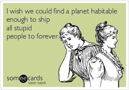 I wish we could find a planet habitable enough to ship  all stupid people to forever.