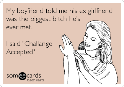 """My boyfriend told me his ex girlfriend was the biggest bitch he's ever met..  I said """"Challange Accepted"""""""