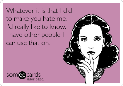 Whatever it is that I did to make you hate me, I'd really like to know.  I have other people I can use that on.