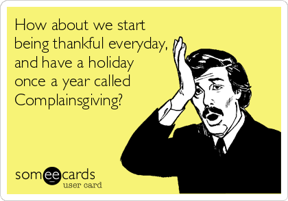 How about we start  being thankful everyday, and have a holiday  once a year called Complainsgiving?