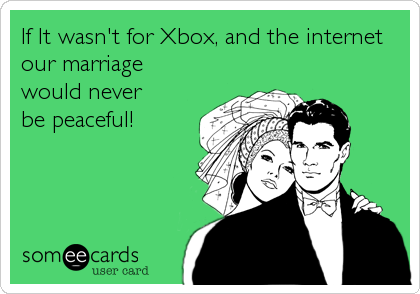 If It wasn't for Xbox, and the internet our marriage would never be peaceful!