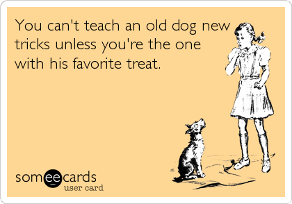 You can't teach an old dog new tricks unless you're the one with his favorite treat.