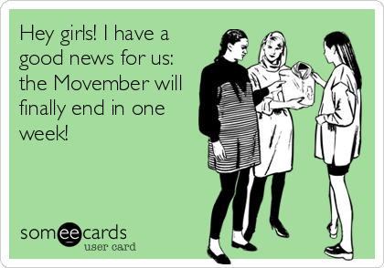 Hey girls! I have a good news for us: the Movember will finally end in one week!