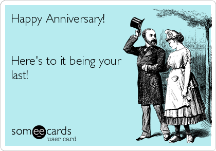 Happy Anniversary!   Here's to it being your last!