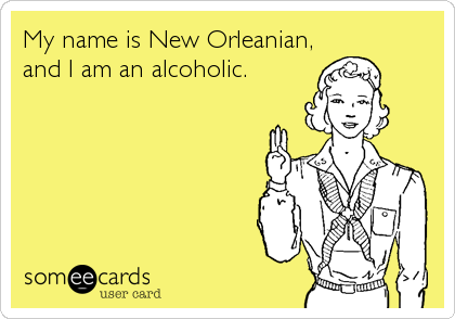 My name is New Orleanian, and I am an alcoholic.