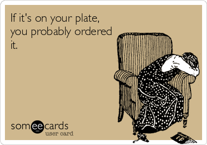 If it's on your plate, you probably ordered it.