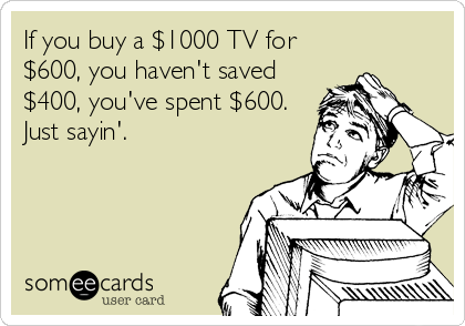 If you buy a $1000 TV for $600, you haven't saved $400, you've spent $600. Just sayin'.