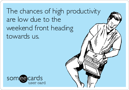 The chances of high productivity are low due to the weekend front heading towards us.