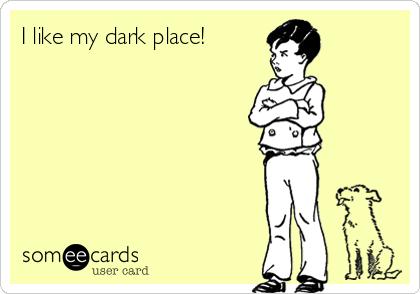 I like my dark place!