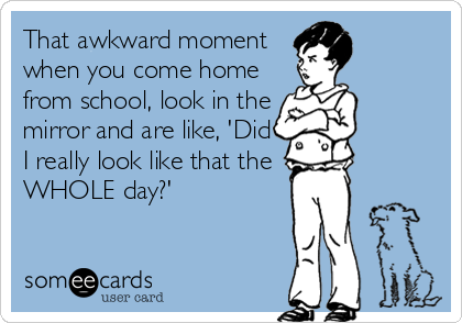 That awkward moment when you come home from school, look in the mirror and are like, 'Did I really look like that the WHOLE day?'