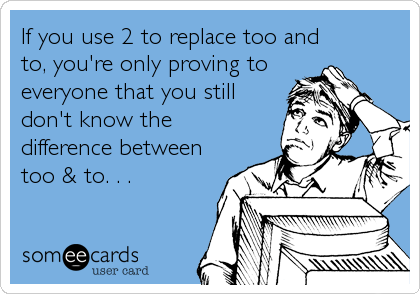 If you use 2 to replace too and to, you're only proving to everyone that you still don't know the difference between too & to. . .