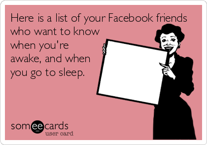 Here is a list of your Facebook friends who want to know when you're awake, and when you go to sleep.