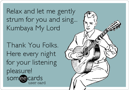 Relax and let me gently strum for you and sing... Kumbaya My Lord  Thank You Folks. Here every night for your listening pleasure!