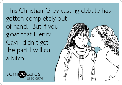 This Christian Grey casting debate has gotten completely out of hand.  But if you gloat that Henry Cavill didn't get the part I will cut a bitch.