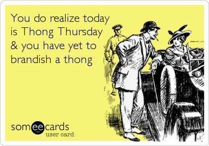 You Do Realize Today Is Thong Thursday You Have Yet To Brandish A Thong Flirting Ecard