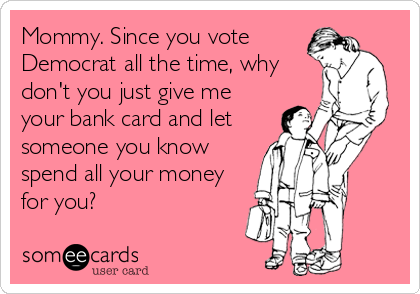 Mommy. Since you vote Democrat all the time, why don't you just give me your bank card and let someone you know spend all your money fo