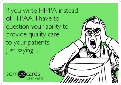 If you write HIPPA instead of HIPAA, I have to question your ability to provide quality care to your patients.  Just saying....