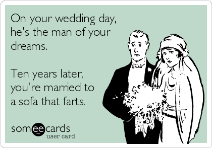On your wedding day, he's the man of your dreams.  Ten years later, you're married to a sofa that farts.