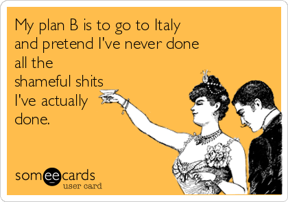 My plan B is to go to Italy and pretend I've never done all the shameful shits I've actually done.
