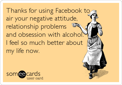 Thanks for using Facebook to air your negative attitude, relationship problems and obsession with alcohol.  I feel so much better about my life now.