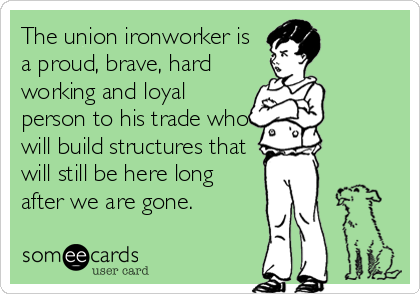 The union ironworker is a proud, brave, hard working and loyal person to his trade who will build structures that will still be here long after we are gone.