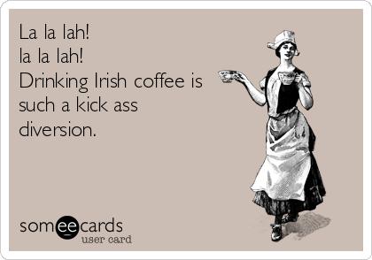 La la lah!  la la lah! Drinking Irish coffee is such a kick ass  diversion.