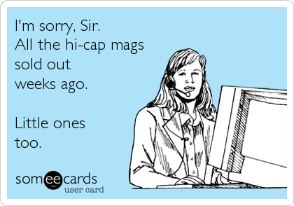 I'm sorry, Sir. All the hi-cap mags sold out weeks ago.  Little ones too.