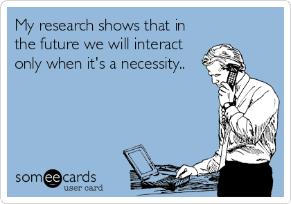 My research shows that in the future we will interact only when it's a necessity..