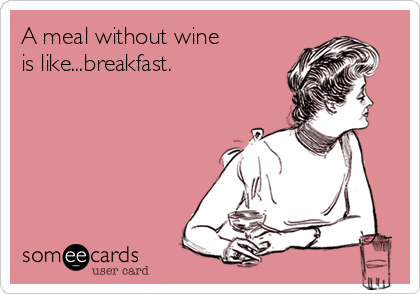 A meal without wine is like...breakfast.