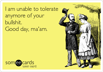 I am unable to tolerate anymore of your bullshit.  Good day, ma'am.