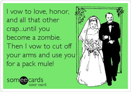 I vow to love, honor, and all that other crap...until you become a zombie.  Then I vow to cut off your arms and use you for a pac