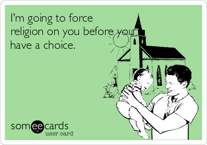 I'm going to force religion on you before you have a choice.